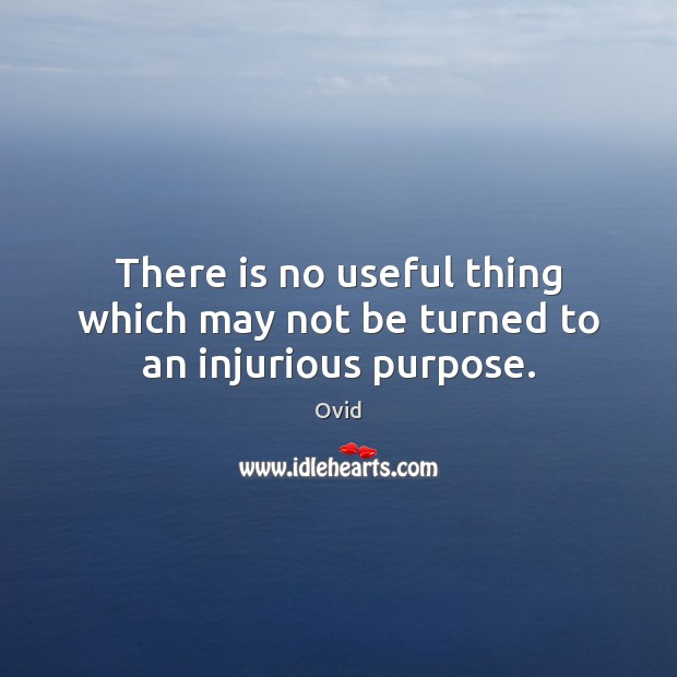 There is no useful thing which may not be turned to an injurious purpose. Ovid Picture Quote