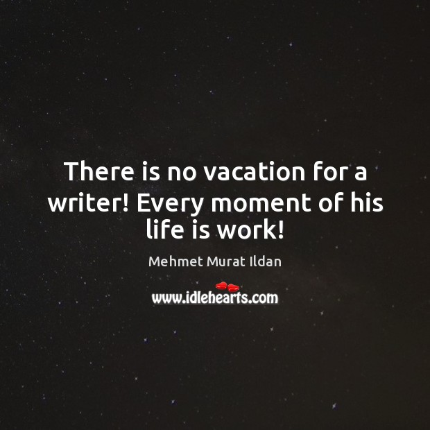 Image, There is no vacation for a writer! Every moment of his life is work!