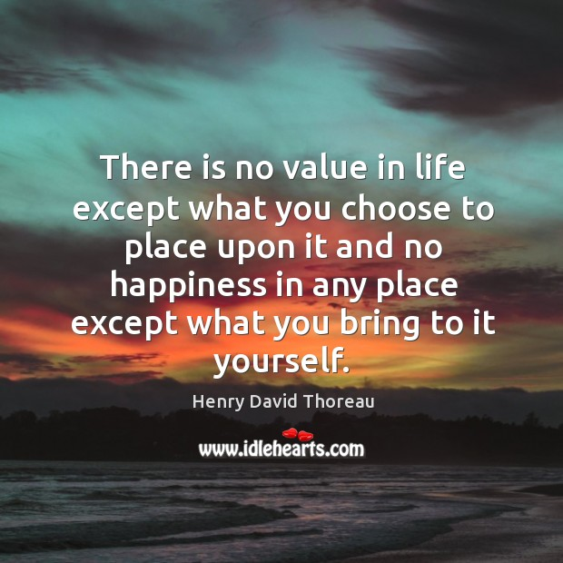 There is no value in life except what you choose to place upon it and no happiness Image