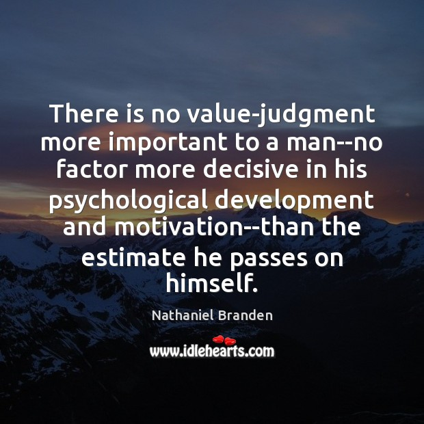 There is no value-judgment more important to a man–no factor more decisive Nathaniel Branden Picture Quote