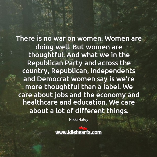 There is no war on women. Women are doing well. But women are thoughtful. Nikki Haley Picture Quote