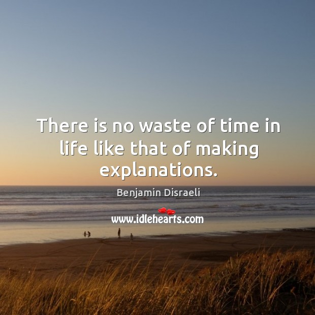 Image, There is no waste of time in life like that of making explanations.