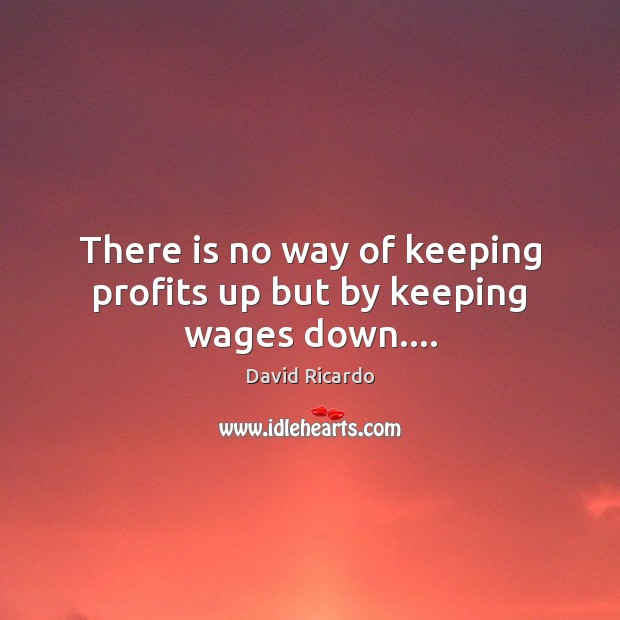 There is no way of keeping profits up but by keeping wages down…. David Ricardo Picture Quote