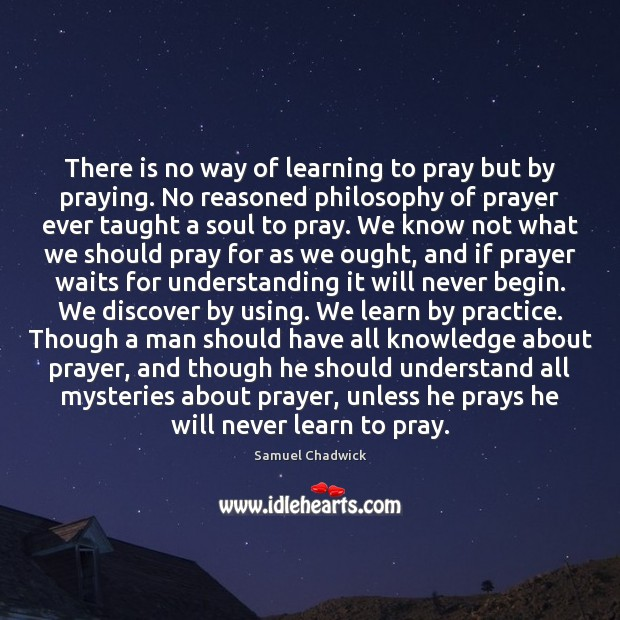 Image, There is no way of learning to pray but by praying. No