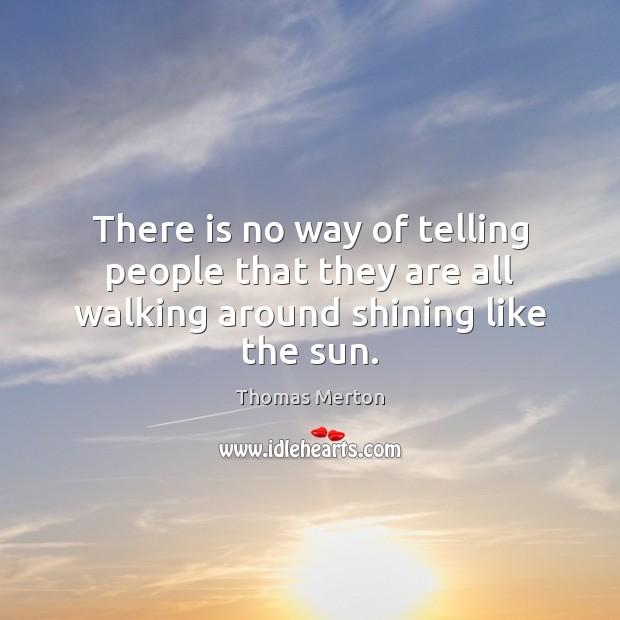 There is no way of telling people that they are all walking around shining like the sun. Image
