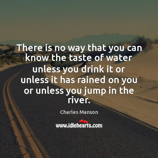 There is no way that you can know the taste of water Charles Manson Picture Quote