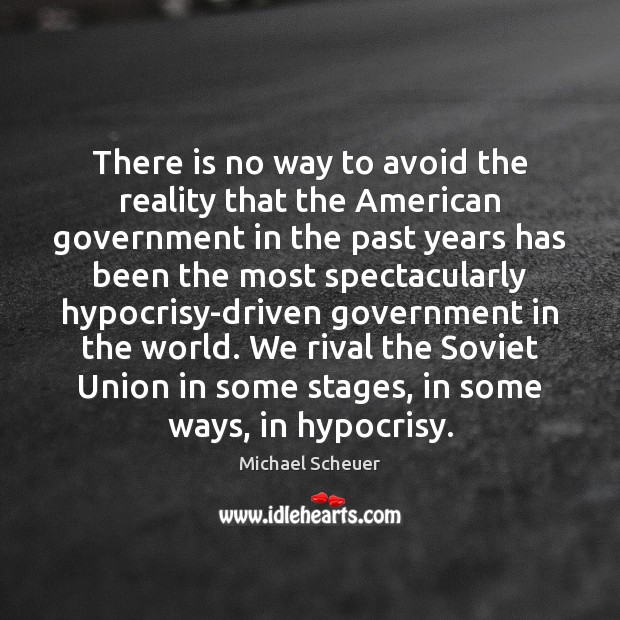 There is no way to avoid the reality that the American government Michael Scheuer Picture Quote