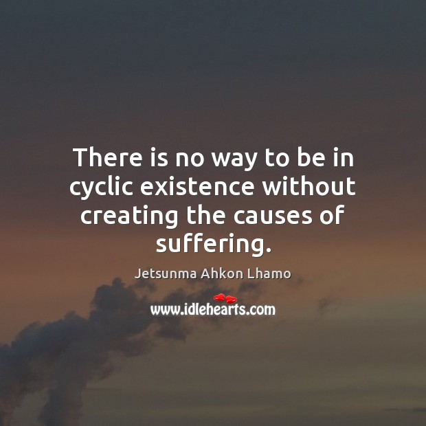 There is no way to be in cyclic existence without creating the causes of suffering. Image