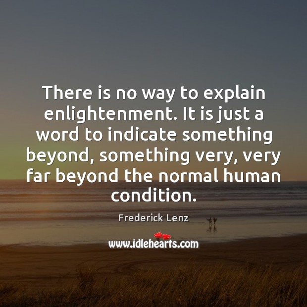 There is no way to explain enlightenment. It is just a word Image