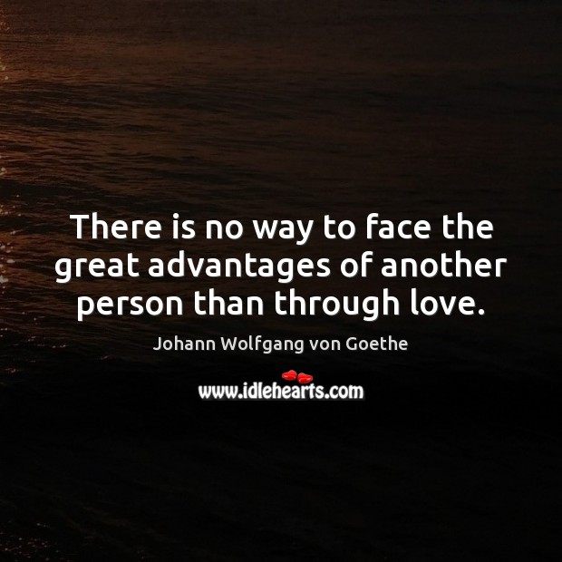 There is no way to face the great advantages of another person than through love. Image
