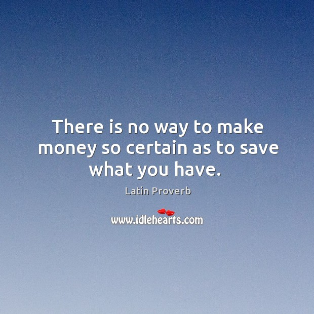 Image, There is no way to make money so certain as to save what you have.