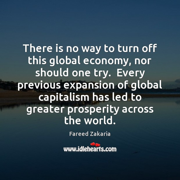 There is no way to turn off this global economy, nor should Fareed Zakaria Picture Quote