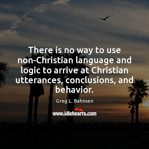 There is no way to use non-Christian language and logic to arrive Logic Quotes Image