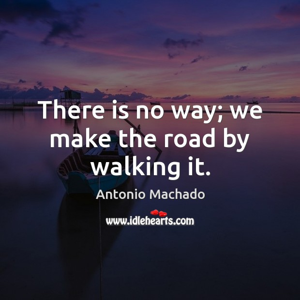 There is no way; we make the road by walking it. Antonio Machado Picture Quote