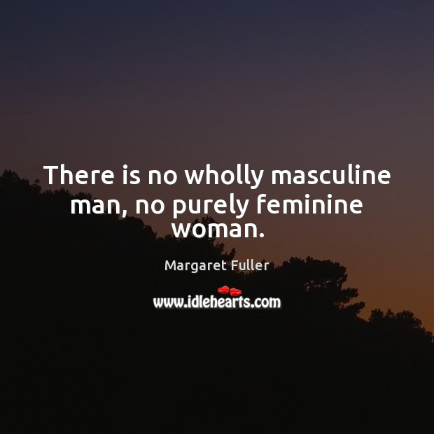 Image, There is no wholly masculine man, no purely feminine woman.