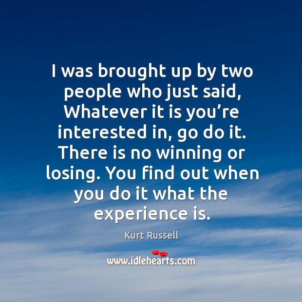 There is no winning or losing. You find out when you do it what the experience is. Image