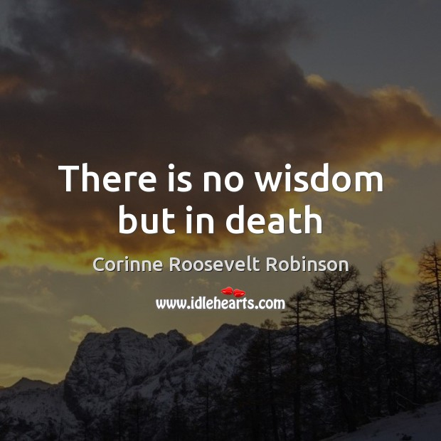 There is no wisdom but in death Corinne Roosevelt Robinson Picture Quote