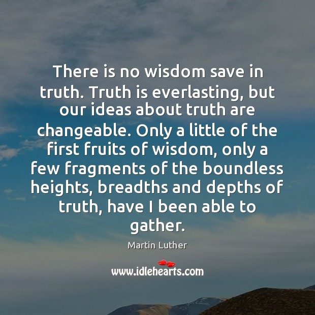 There is no wisdom save in truth. Truth is everlasting, but our Martin Luther Picture Quote