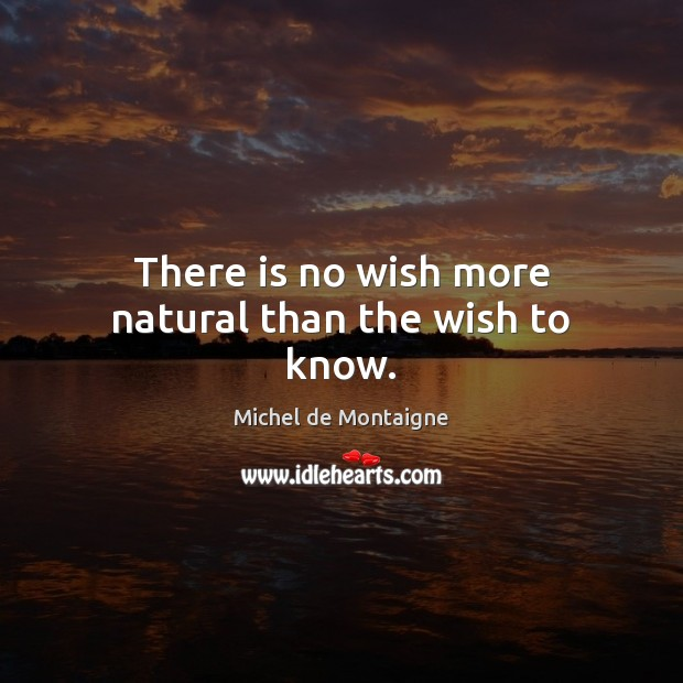 Image, There is no wish more natural than the wish to know.