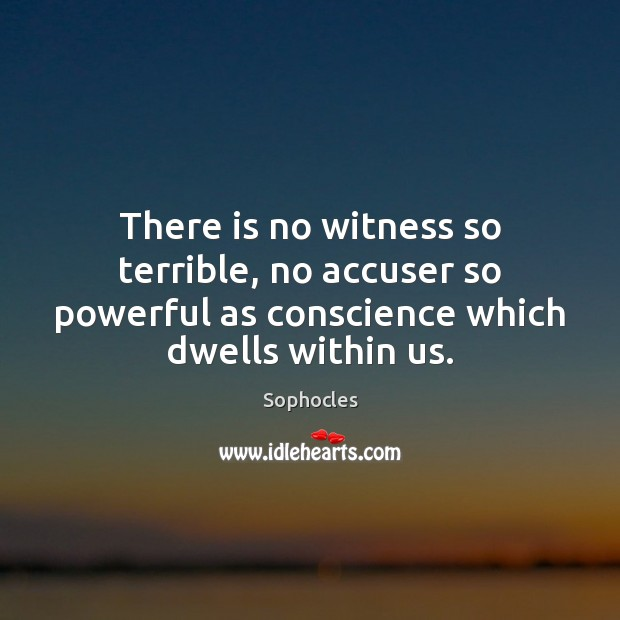 There is no witness so terrible, no accuser so powerful as conscience Sophocles Picture Quote