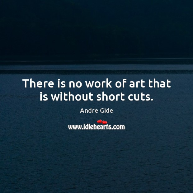 There is no work of art that is without short cuts. Image