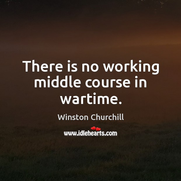 There is no working middle course in wartime. Image