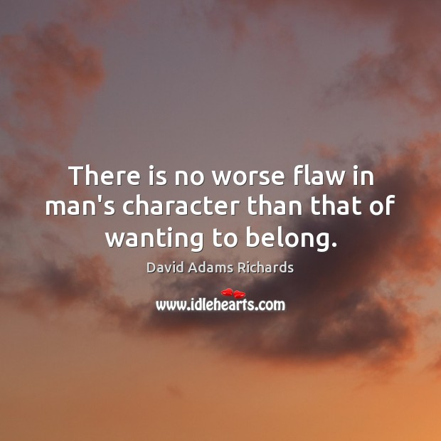 There is no worse flaw in man's character than that of wanting to belong. Image