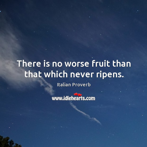 Image, There is no worse fruit than that which never ripens.