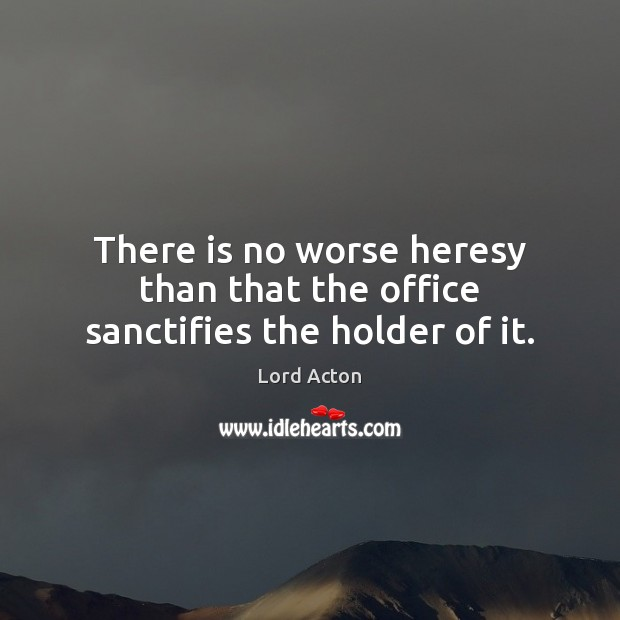 There is no worse heresy than that the office sanctifies the holder of it. Lord Acton Picture Quote