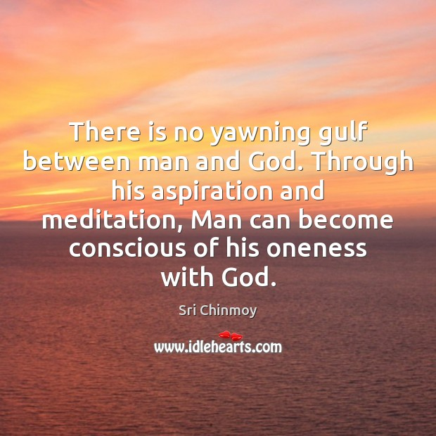 There is no yawning gulf between man and God. Through his aspiration Image