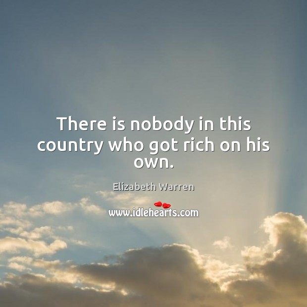 There is nobody in this country who got rich on his own. Elizabeth Warren Picture Quote