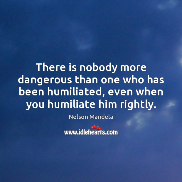 There is nobody more dangerous than one who has been humiliated, even Image