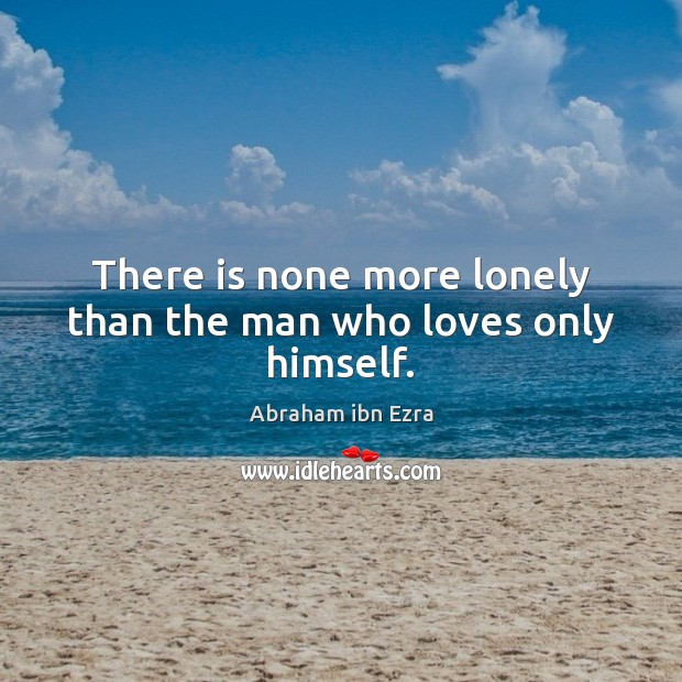 Image, There is none more lonely than the man who loves only himself.