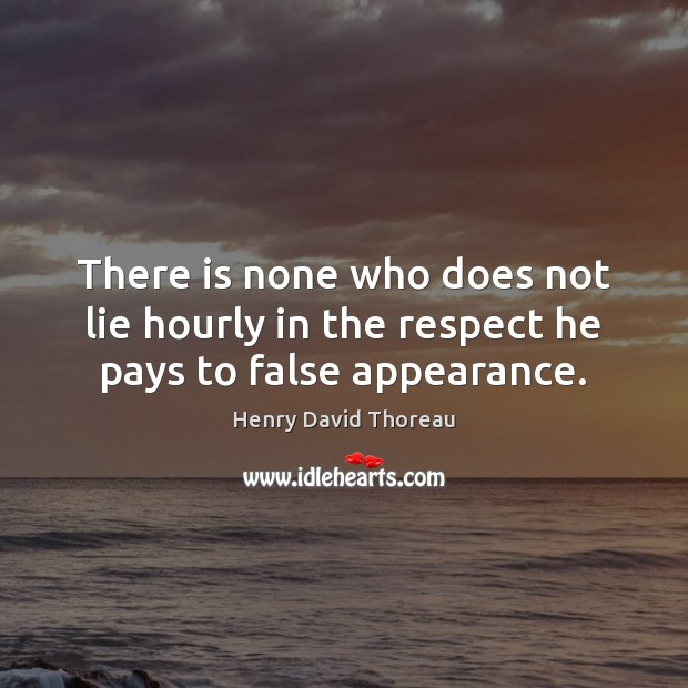 There is none who does not lie hourly in the respect he pays to false appearance. Appearance Quotes Image