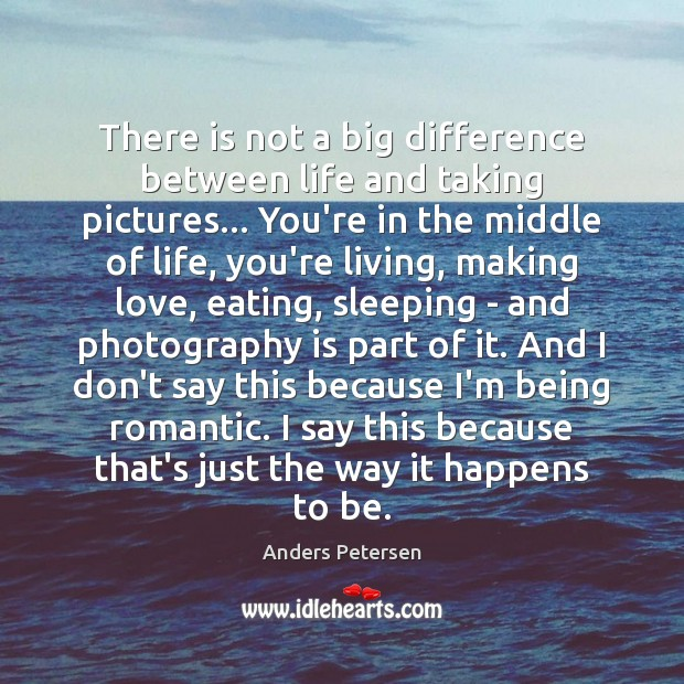Image, There is not a big difference between life and taking pictures… You're