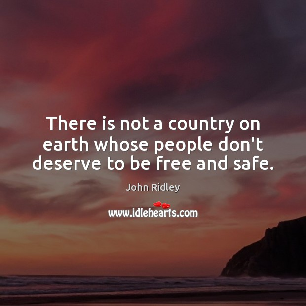 There is not a country on earth whose people don't deserve to be free and safe. Image