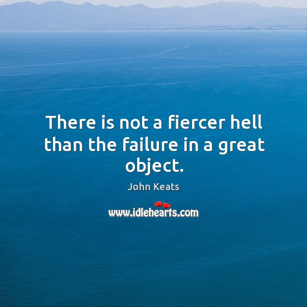 There is not a fiercer hell than the failure in a great object. Image