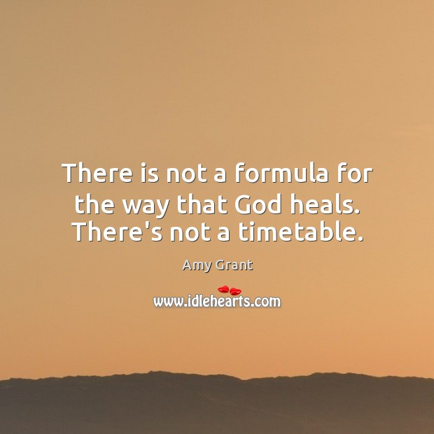 There is not a formula for the way that God heals. There's not a timetable. Image