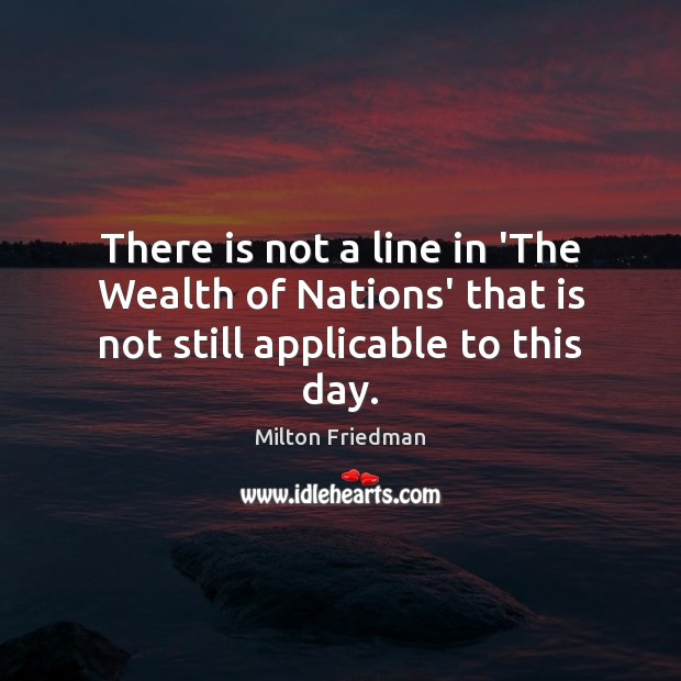There is not a line in 'The Wealth of Nations' that is not still applicable to this day. Milton Friedman Picture Quote