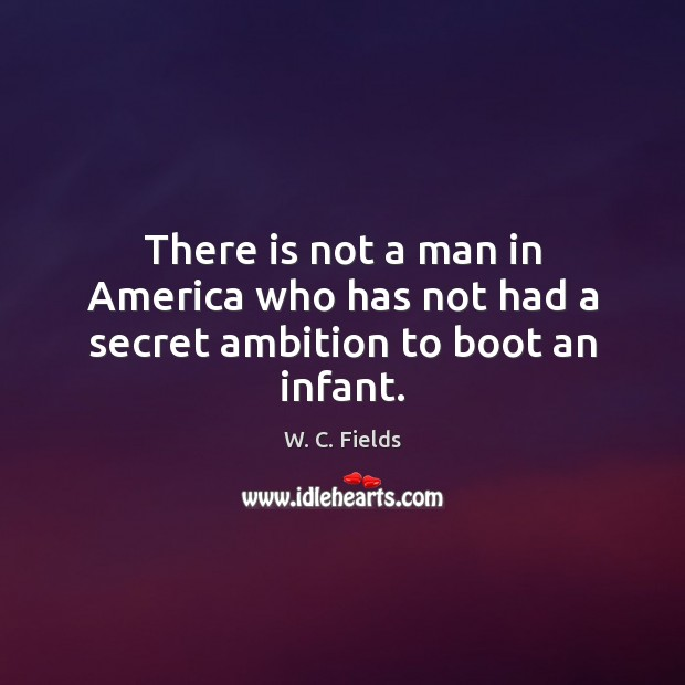 There is not a man in America who has not had a secret ambition to boot an infant. W. C. Fields Picture Quote
