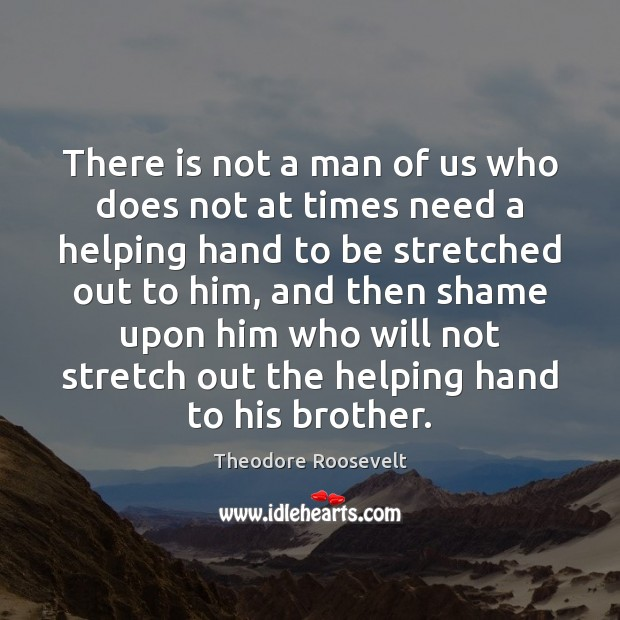 There is not a man of us who does not at times Theodore Roosevelt Picture Quote