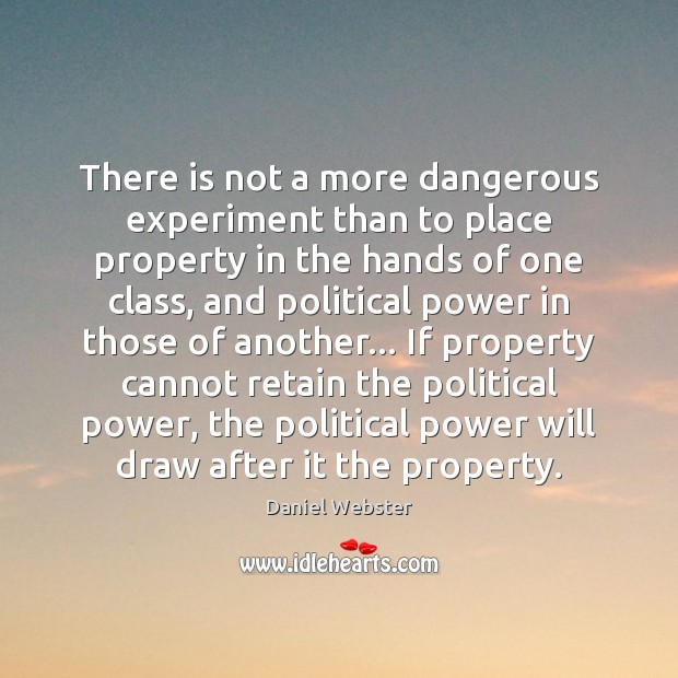 There is not a more dangerous experiment than to place property in Daniel Webster Picture Quote