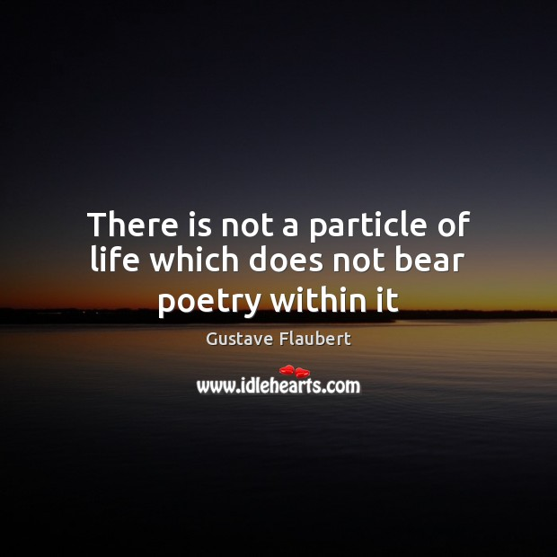 Image, There is not a particle of life which does not bear poetry within it