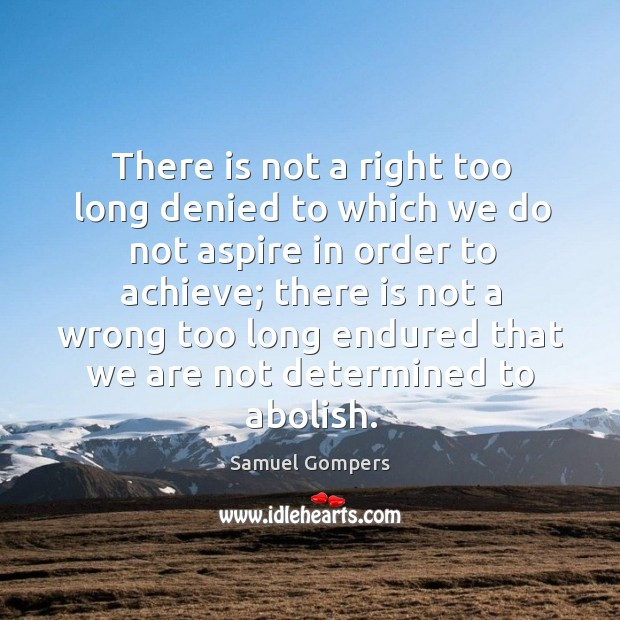 There is not a right too long denied to which we do not aspire in order to achieve.. Samuel Gompers Picture Quote