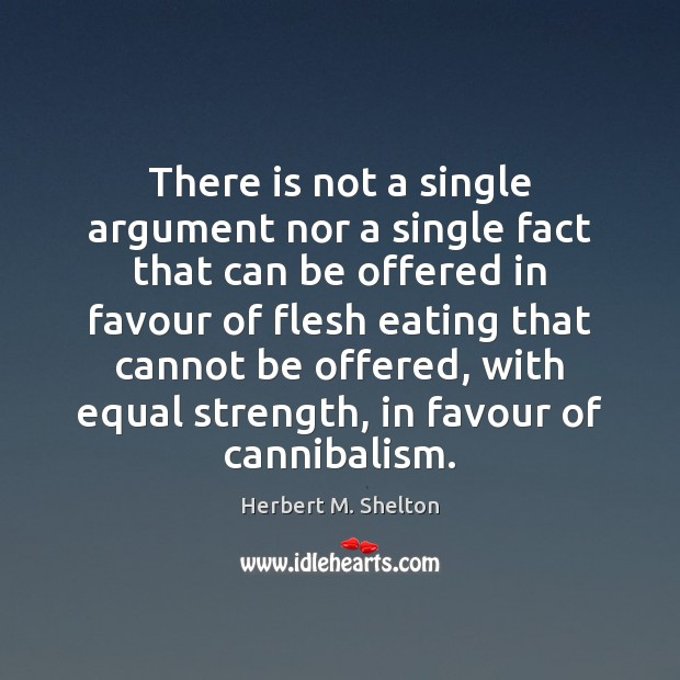 There is not a single argument nor a single fact that can Herbert M. Shelton Picture Quote