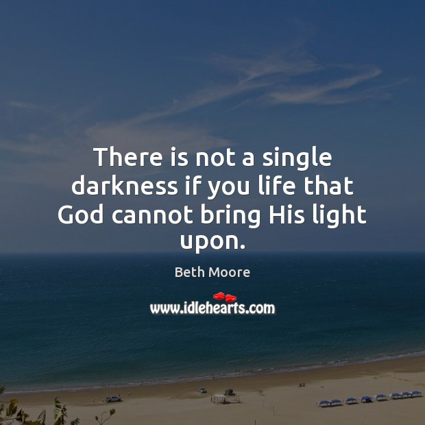 There is not a single darkness if you life that God cannot bring His light upon. Image
