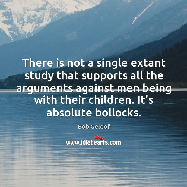 There is not a single extant study that supports all the arguments against men being Bob Geldof Picture Quote