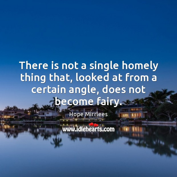 Image, There is not a single homely thing that, looked at from a