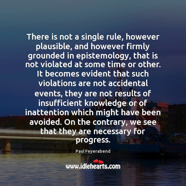 There is not a single rule, however plausible, and however firmly grounded Paul Feyerabend Picture Quote