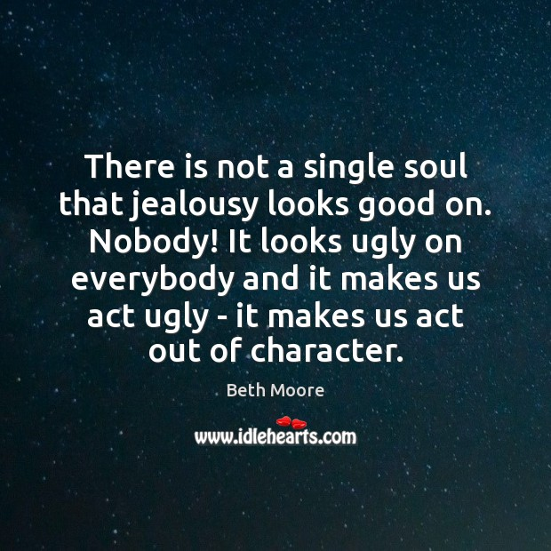 There is not a single soul that jealousy looks good on. Nobody! Image